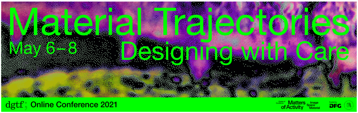 DGTF Annual Conference 2021 | Material Trajectories. Designing with Care | 6-8 May 2021